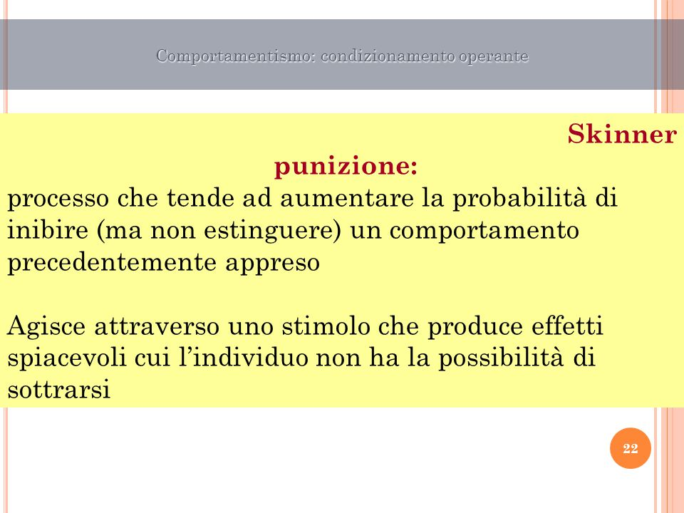 Skinner punizione: processo che tende ad aumentare la probabilità di inibire (ma non estinguere) un comportamento precedentemente appreso Agisce attra