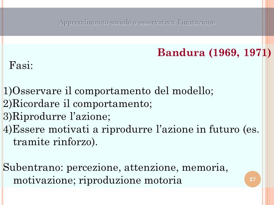 Bandura (1969, 1971) Fasi: 1)Osservare il comportamento del modello; 2)Ricordare il comportamento; 3)Riprodurre l'azione; 4)Essere motivati a riprodur
