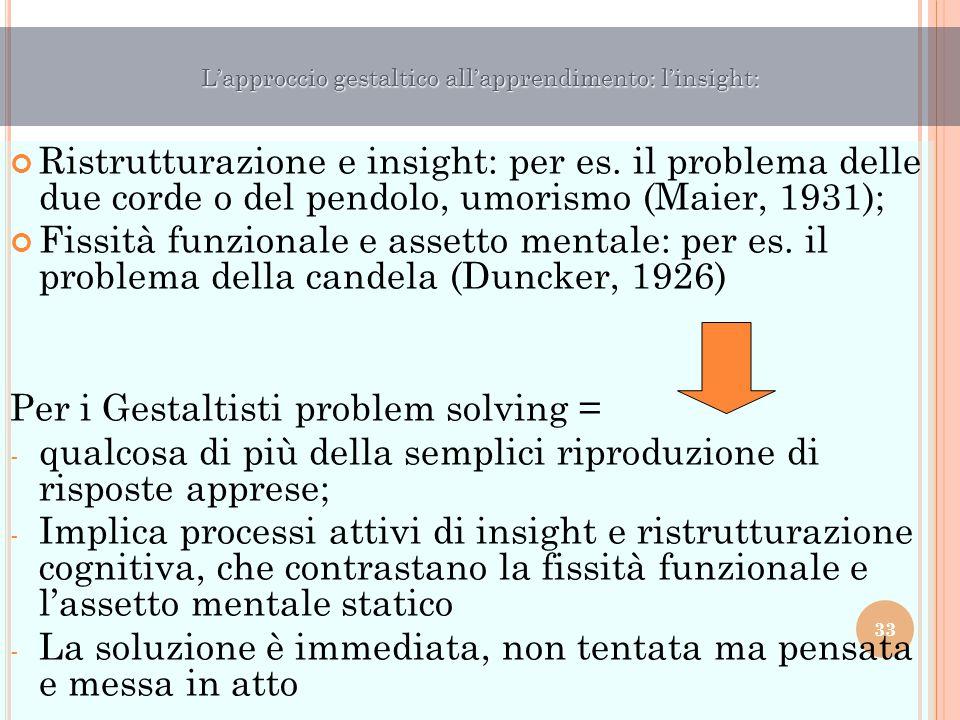 Ristrutturazione e insight: per es. il problema delle due corde o del pendolo, umorismo (Maier, 1931); Fissità funzionale e assetto mentale: per es. i