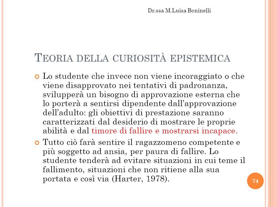 T EORIA DELLA CURIOSITÀ EPISTEMICA Lo studente che invece non viene incoraggiato o che viene disapprovato nei tentativi di padronanza, svilupperà un b