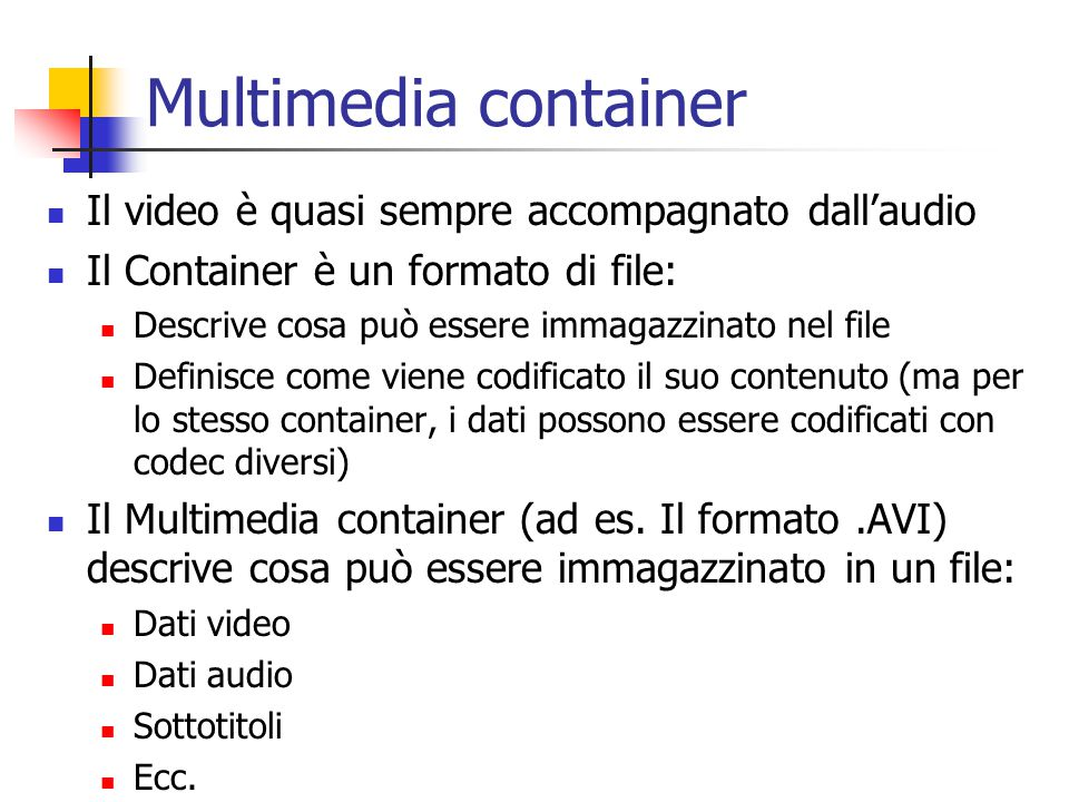 Multimedia container Il video è quasi sempre accompagnato dall'audio Il Container è un formato di file: Descrive cosa può essere immagazzinato nel file Definisce come viene codificato il suo contenuto (ma per lo stesso container, i dati possono essere codificati con codec diversi) Il Multimedia container (ad es.