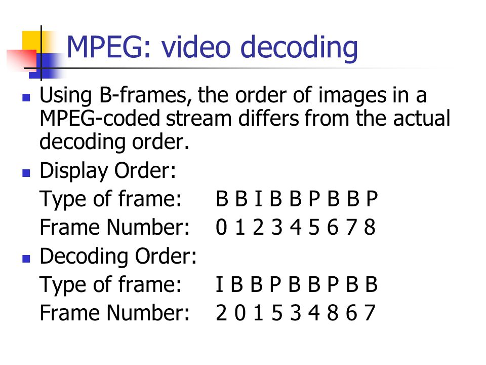 MPEG: video decoding Using B-frames, the order of images in a MPEG-coded stream differs from the actual decoding order.