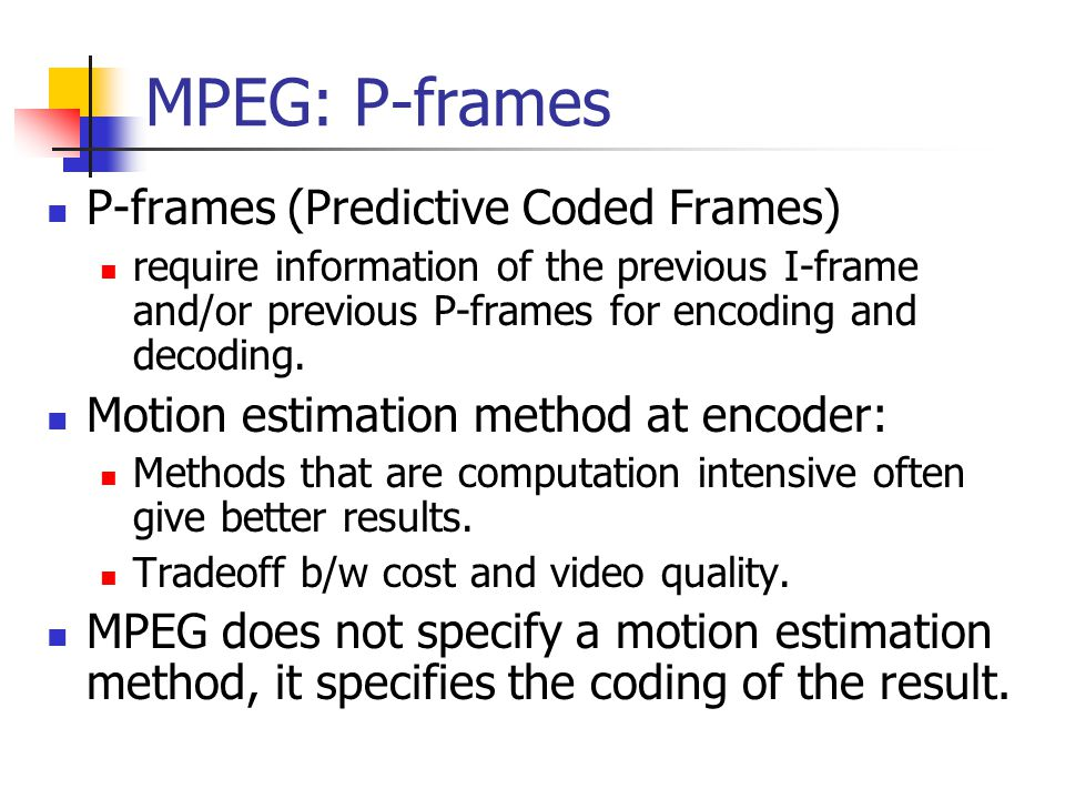 MPEG: P-frames P-frames (Predictive Coded Frames) require information of the previous I-frame and/or previous P-frames for encoding and decoding. Moti