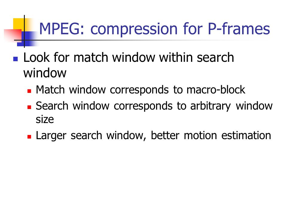 Look for match window within search window Match window corresponds to macro-block Search window corresponds to arbitrary window size Larger search wi