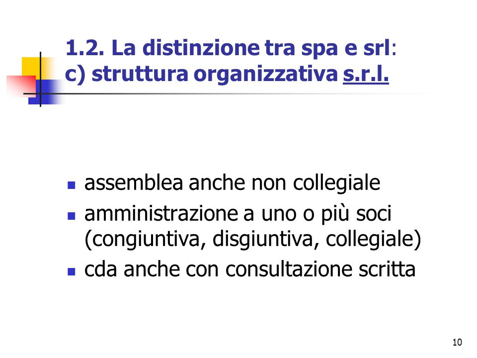 10 1.2. La distinzione tra spa e srl: c) struttura organizzativa s.r.l. assemblea anche non collegiale amministrazione a uno o più soci (congiuntiva,