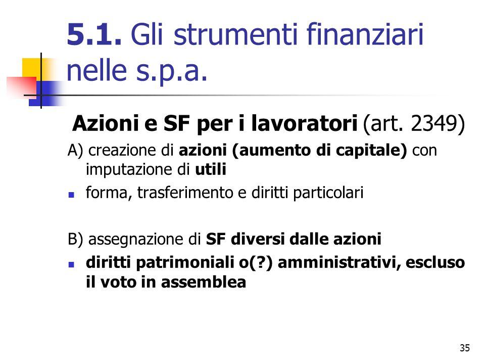 35 5.1. Gli strumenti finanziari nelle s.p.a. Azioni e SF per i lavoratori (art. 2349) A) creazione di azioni (aumento di capitale) con imputazione di