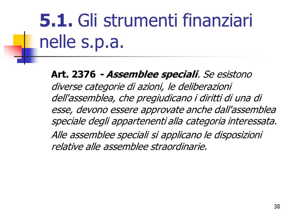 38 5.1. Gli strumenti finanziari nelle s.p.a. Art. 2376 - Assemblee speciali. Se esistono diverse categorie di azioni, le deliberazioni dell'assemblea