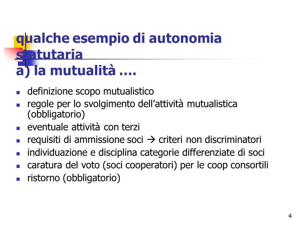 4 qualche esempio di autonomia statutaria a) la mutualità …. definizione scopo mutualistico regole per lo svolgimento dell'attività mutualistica (obbl