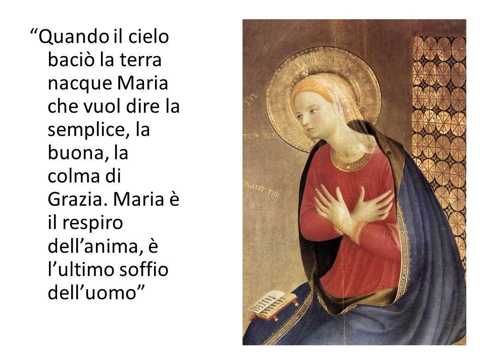 Quando il cielo baciò la terra nacque Maria che vuol dire la semplice, la buona, la colma di Grazia.