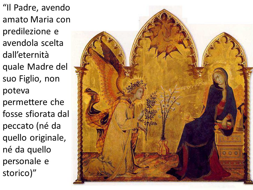 Il Padre, avendo amato Maria con predilezione e avendola scelta dall'eternità quale Madre del suo Figlio, non poteva permettere che fosse sfiorata dal peccato (né da quello originale, né da quello personale e storico)