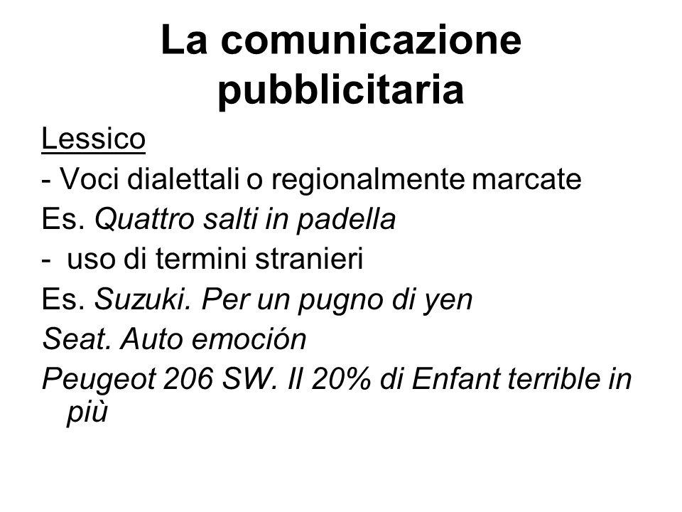 La comunicazione pubblicitaria Lessico - Voci dialettali o regionalmente marcate Es. Quattro salti in padella -uso di termini stranieri Es. Suzuki. Pe