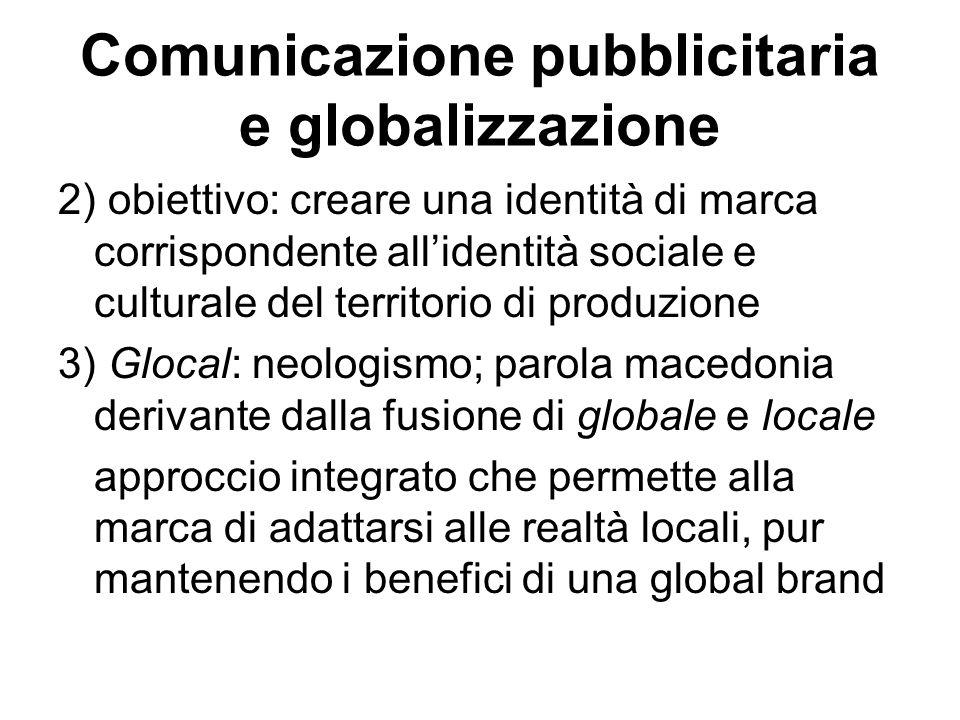 Comunicazione pubblicitaria e globalizzazione 2) obiettivo: creare una identità di marca corrispondente all'identità sociale e culturale del territori