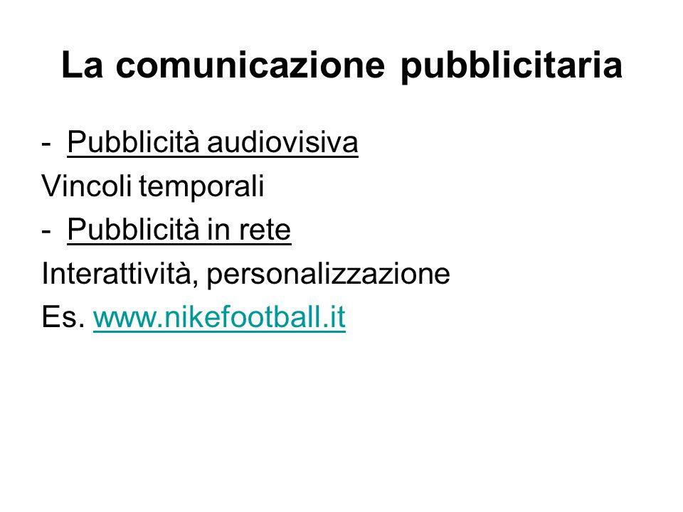 La comunicazione pubblicitaria -Pubblicità audiovisiva Vincoli temporali -Pubblicità in rete Interattività, personalizzazione Es. www.nikefootball.itw