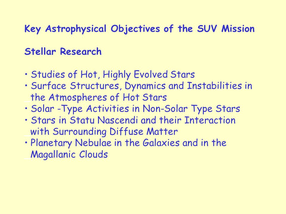 Key Astrophysical Objectives of the SUV Mission Stellar Research Studies of Hot, Highly Evolved Stars Surface Structures, Dynamics and Instabilities in _the Atmospheres of Hot Stars Solar -Type Activities in Non-Solar Type Stars Stars in Statu Nascendi and their Interaction _with Surrounding Diffuse Matter Planetary Nebulae in the Galaxies and in the _Magallanic Clouds