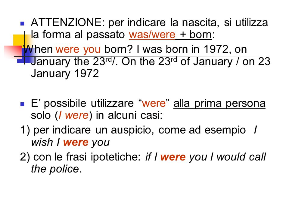 ATTENZIONE: per indicare la nascita, si utilizza la forma al passato was/were + born: When were you born? I was born in 1972, on January the 23 rd /.