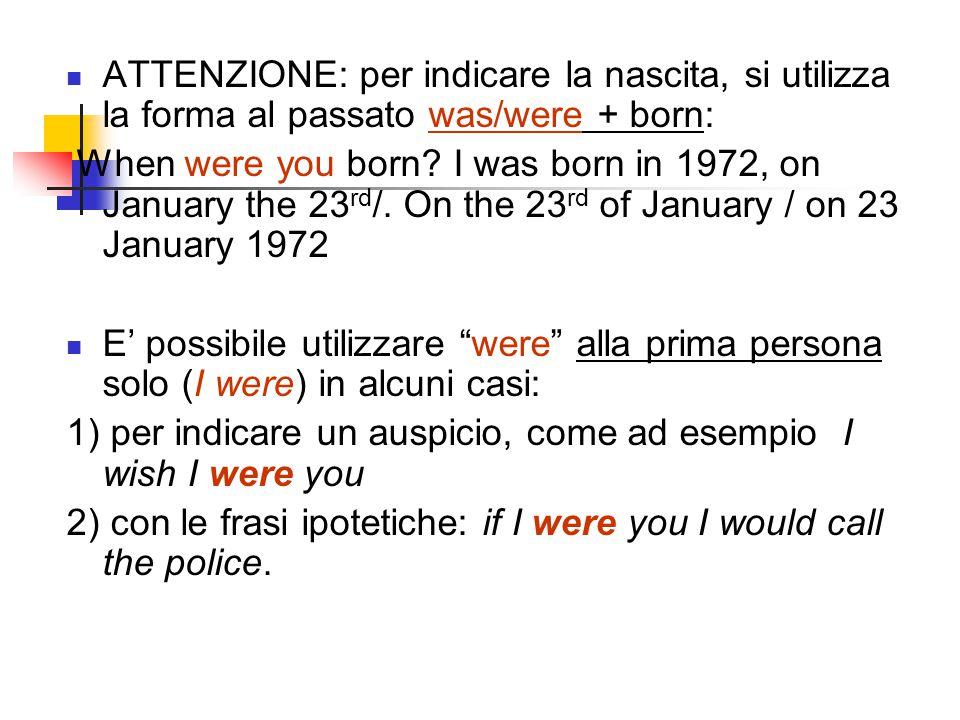 ATTENZIONE: per indicare la nascita, si utilizza la forma al passato was/were + born: When were you born.