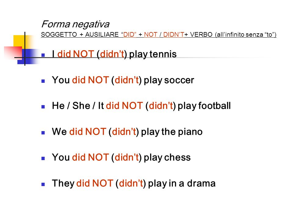 Forma negativa SOGGETTO + AUSILIARE DID + NOT / DIDN'T+ VERBO (all'infinito senza to ) I did NOT (didn't) play tennis You did NOT (didn't) play soccer He / She / It did NOT (didn't) play football We did NOT (didn't) play the piano You did NOT (didn't) play chess They did NOT (didn't) play in a drama