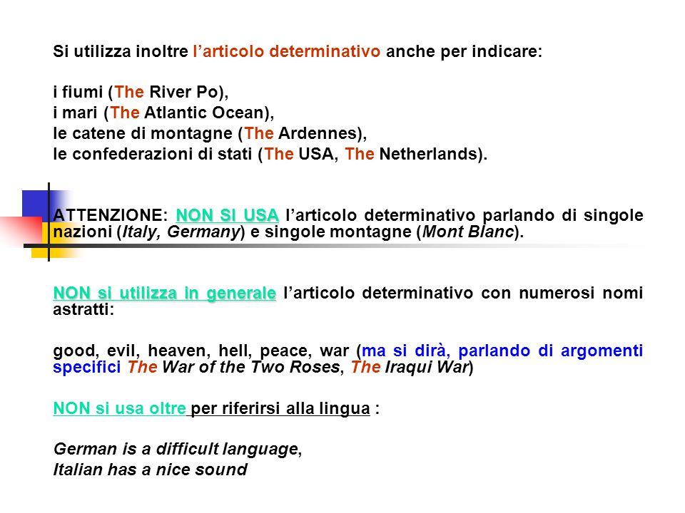 Si utilizza inoltre l'articolo determinativo anche per indicare: i fiumi (The River Po), i mari (The Atlantic Ocean), le catene di montagne (The Ardennes), le confederazioni di stati (The USA, The Netherlands).