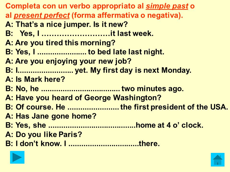 Completa con un verbo appropriato al simple past o al present perfect (forma affermativa o negativa). A: That's a nice jumper. Is it new? B: Yes, I ……