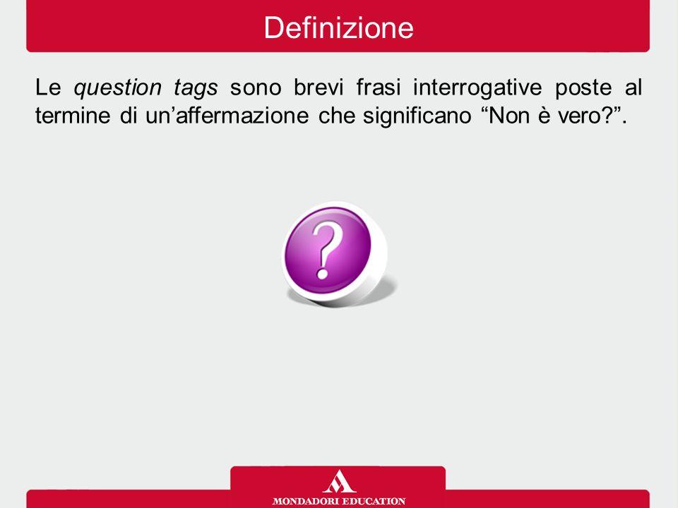 Le question tags si formano aggiungendo alla frase principale: ausiliare + pronome personale + .