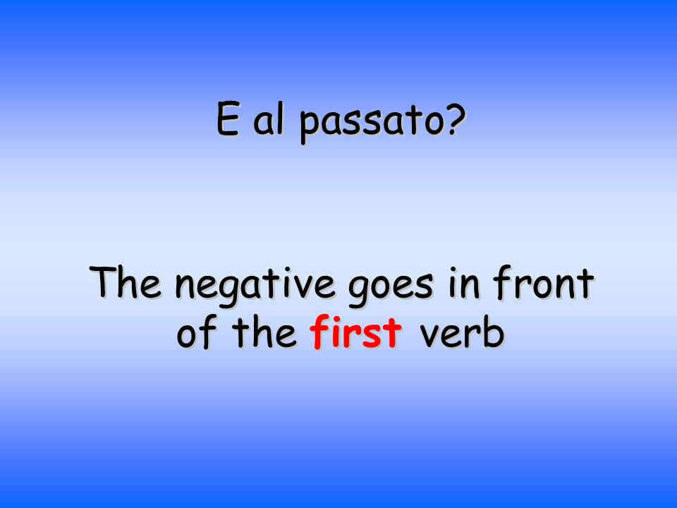 E al passato The negative goes in front of the first verb