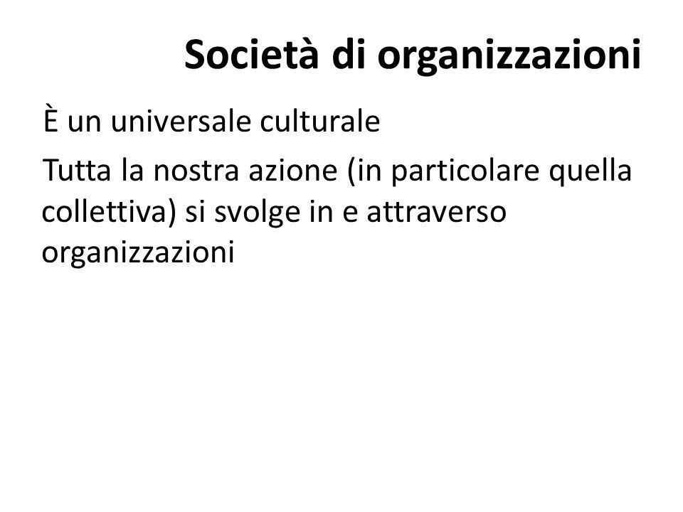 Società di organizzazioni È un universale culturale Tutta la nostra azione (in particolare quella collettiva) si svolge in e attraverso organizzazioni