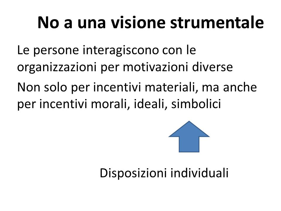 No a una visione strumentale Le persone interagiscono con le organizzazioni per motivazioni diverse Non solo per incentivi materiali, ma anche per incentivi morali, ideali, simbolici Disposizioni individuali
