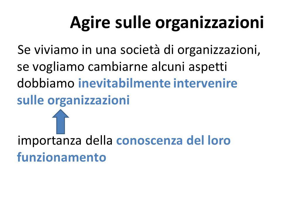 Agire sulle organizzazioni Se viviamo in una società di organizzazioni, se vogliamo cambiarne alcuni aspetti dobbiamo inevitabilmente intervenire sull