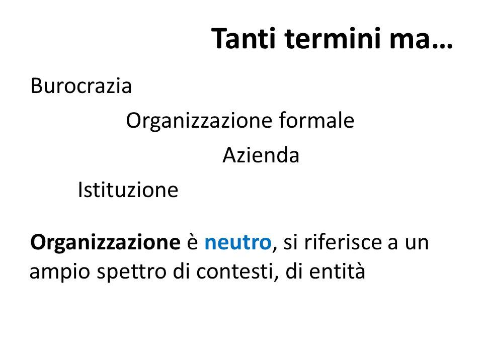 Tanti termini ma… Burocrazia Organizzazione formale Azienda Istituzione Organizzazione è neutro, si riferisce a un ampio spettro di contesti, di entit