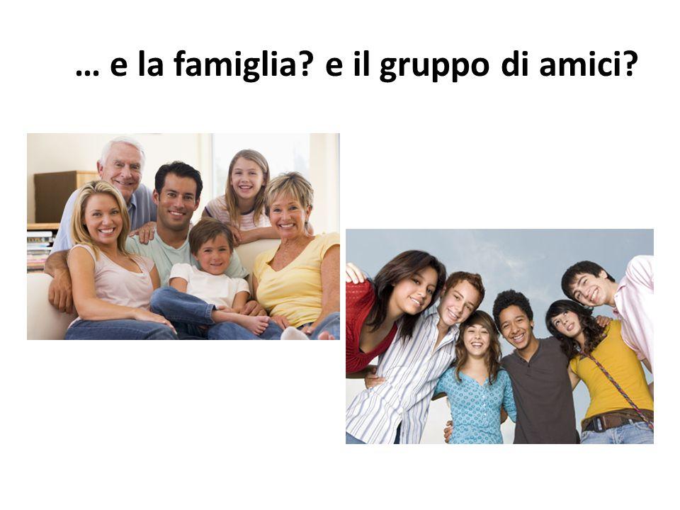 … e la famiglia? e il gruppo di amici?