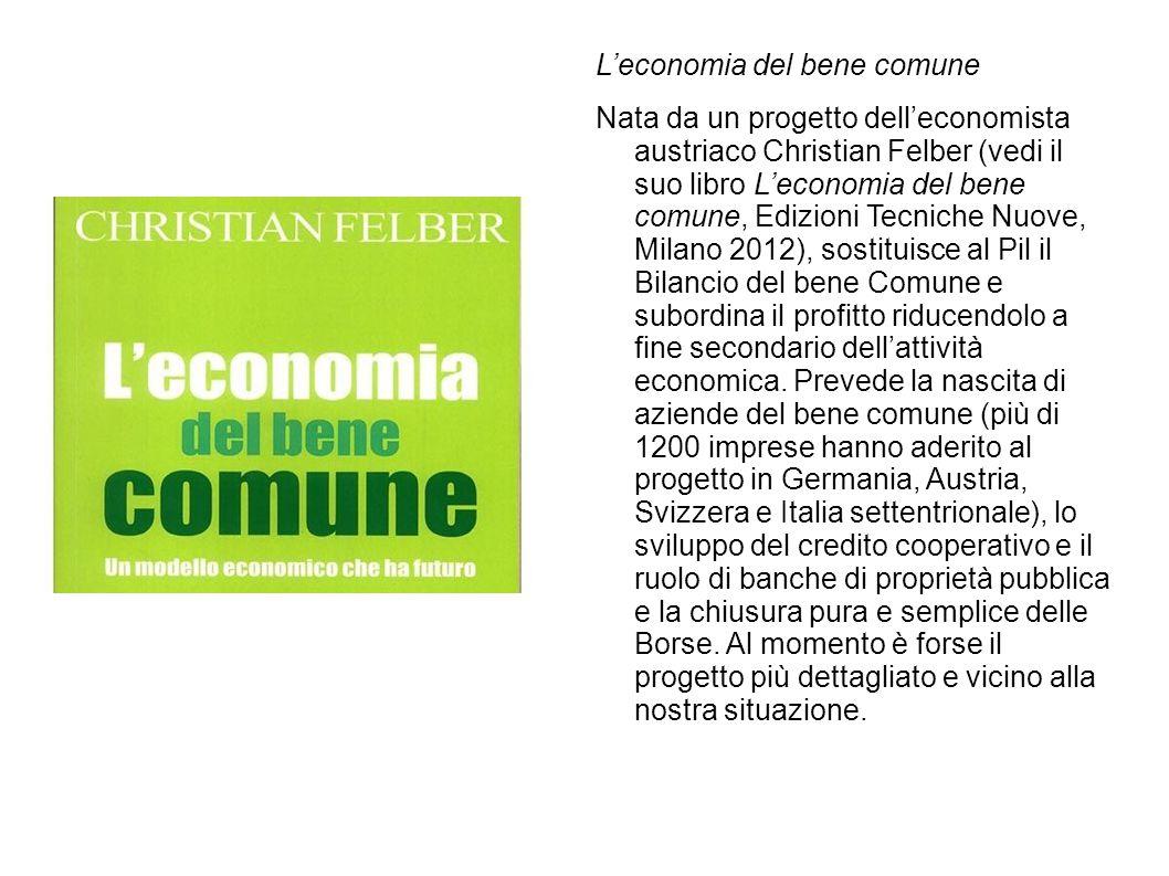 L'economia del bene comune Nata da un progetto dell'economista austriaco Christian Felber (vedi il suo libro L'economia del bene comune, Edizioni Tecn
