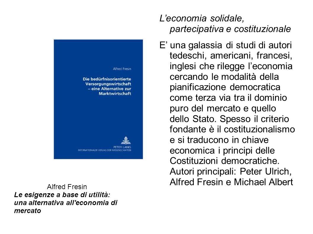 L'economia solidale, partecipativa e costituzionale E' una galassia di studi di autori tedeschi, americani, francesi, inglesi che rilegge l'economia c