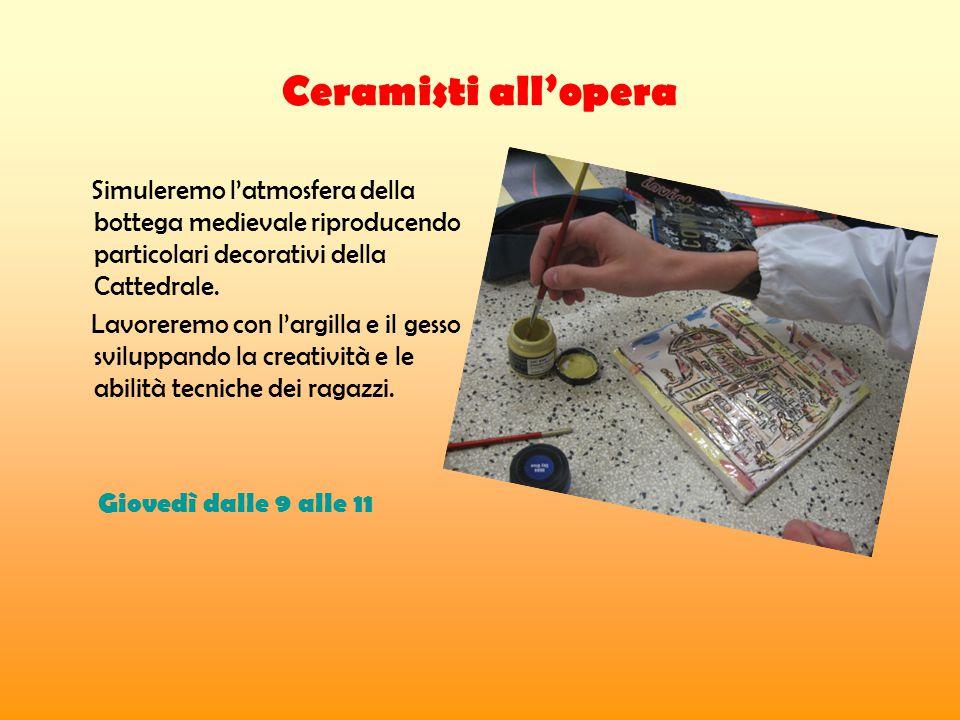 Ceramisti all'opera Simuleremo l'atmosfera della bottega medievale riproducendo particolari decorativi della Cattedrale.