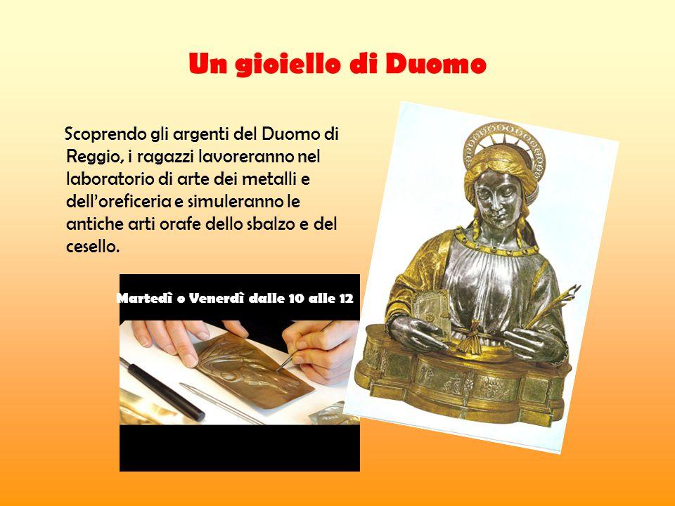 Un gioiello di Duomo Scoprendo gli argenti del Duomo di Reggio, i ragazzi lavoreranno nel laboratorio di arte dei metalli e dell'oreficeria e simuleranno le antiche arti orafe dello sbalzo e del cesello.