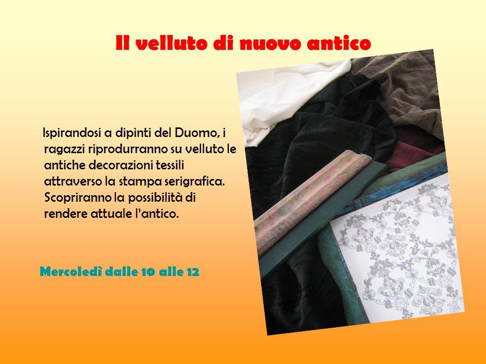 Il velluto di nuovo antico Ispirandosi a dipinti del Duomo, i ragazzi riprodurranno su velluto le antiche decorazioni tessili attraverso la stampa serigrafica.