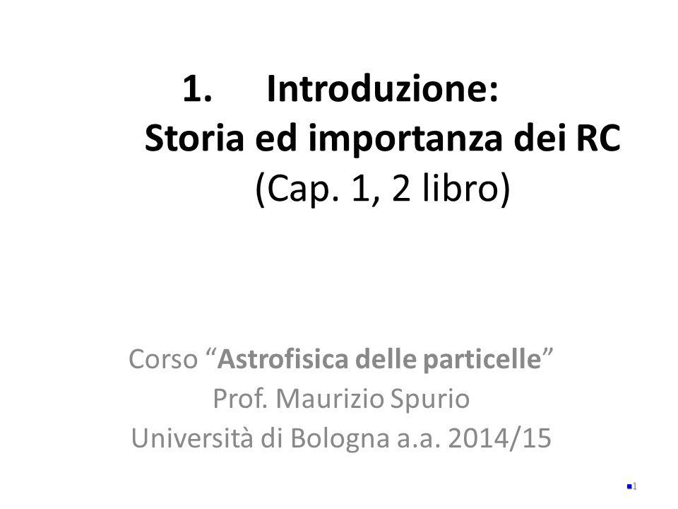 """1.Introduzione: Storia ed importanza dei RC (Cap. 1, 2 libro) Corso """"Astrofisica delle particelle"""" Prof. Maurizio Spurio Università di Bologna a.a. 20"""