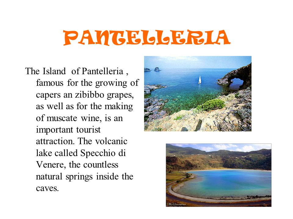 PANTELLERIA The Island of Pantelleria, famous for the growing of capers an zibibbo grapes, as well as for the making of muscate wine, is an important tourist attraction.