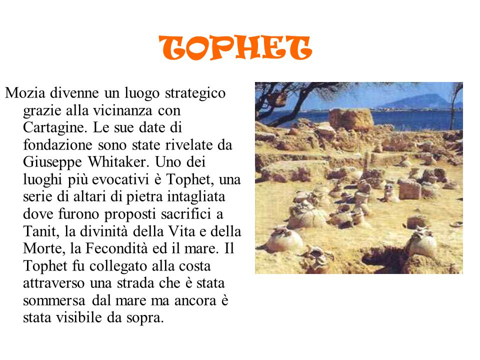 TOPHET Mozia divenne un luogo strategico grazie alla vicinanza con Cartagine. Le sue date di fondazione sono state rivelate da Giuseppe Whitaker. Uno