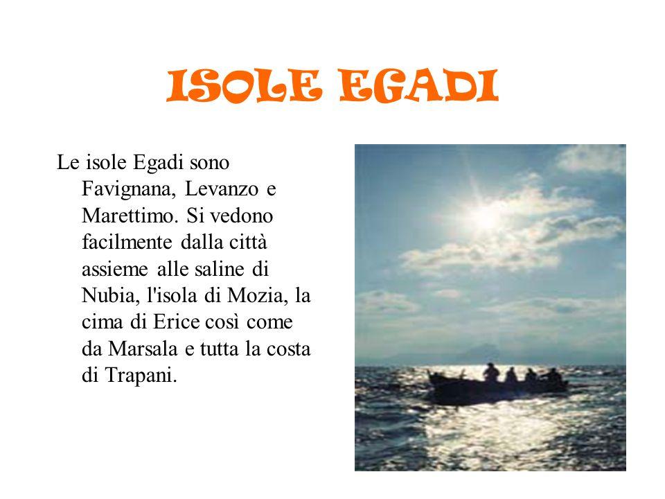 ISOLE EGADI Le isole Egadi sono Favignana, Levanzo e Marettimo. Si vedono facilmente dalla città assieme alle saline di Nubia, l'isola di Mozia, la ci