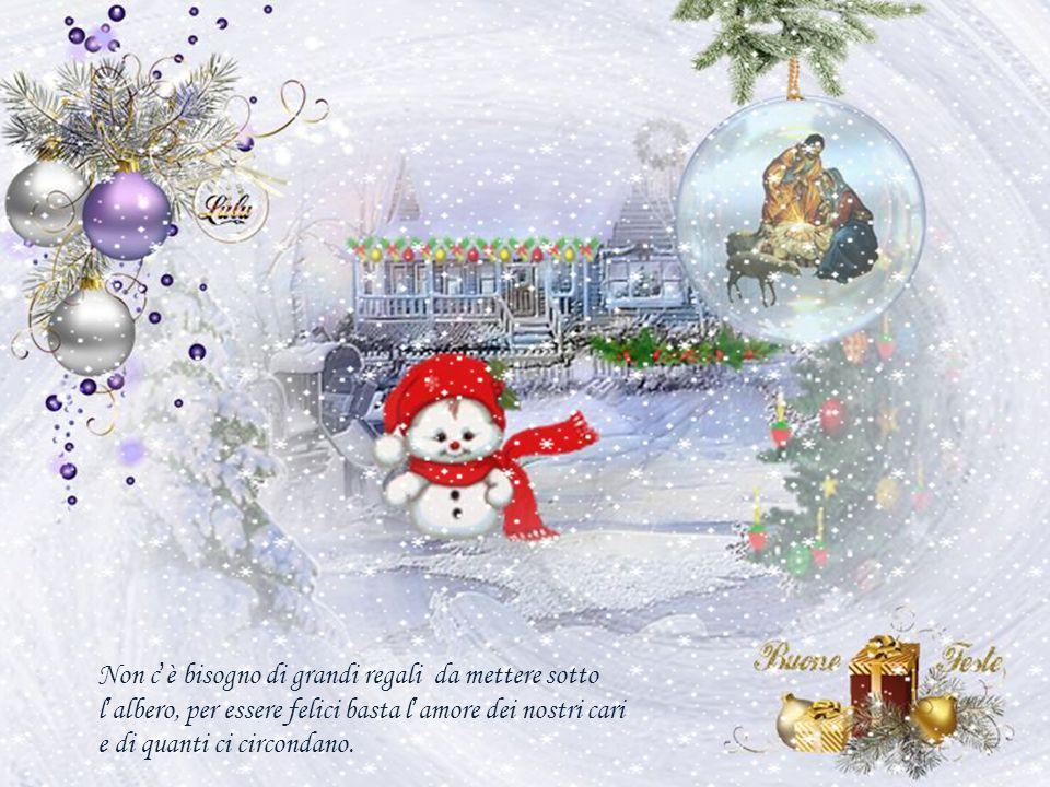 Non c'è bisogno di grandi regali da mettere sotto l'albero, per essere felici basta l'amore dei nostri cari e di quanti ci circondano.