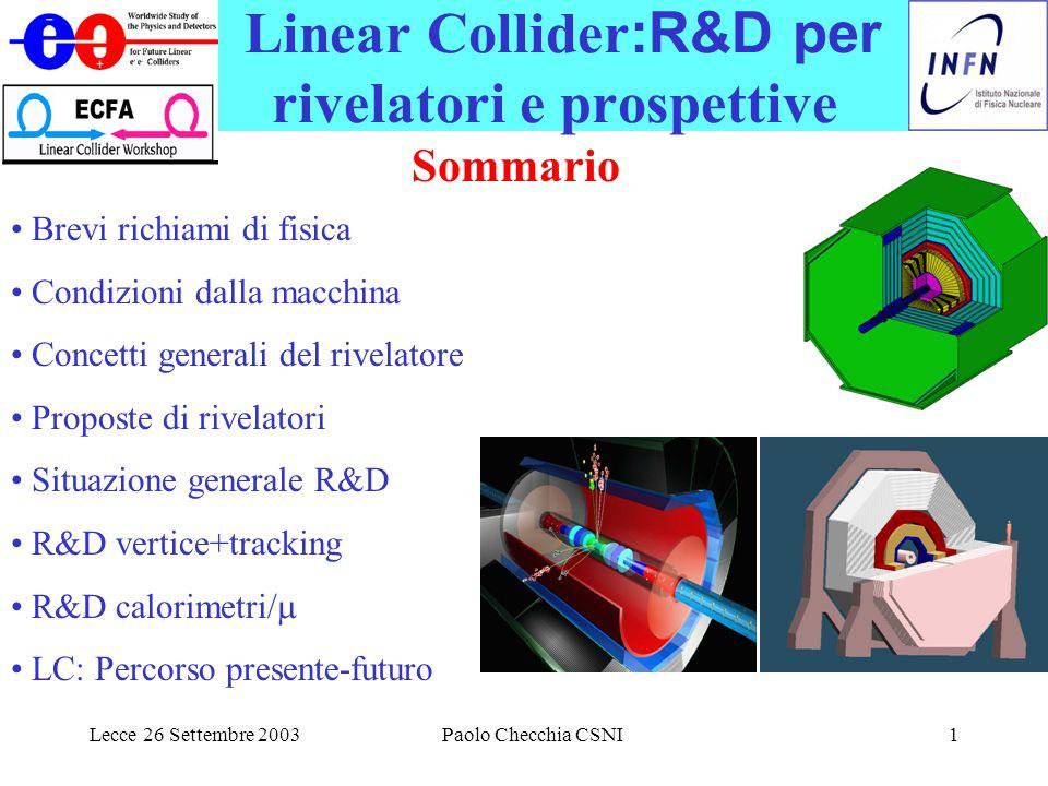 Lecce 26 Settembre 2003Paolo Checchia CSNI1 Linear Collider :R&D per rivelatori e prospettive Sommario Brevi richiami di fisica Condizioni dalla macchina Concetti generali del rivelatore Proposte di rivelatori Situazione generale R&D R&D vertice+tracking R&D calorimetri/  LC: Percorso presente-futuro