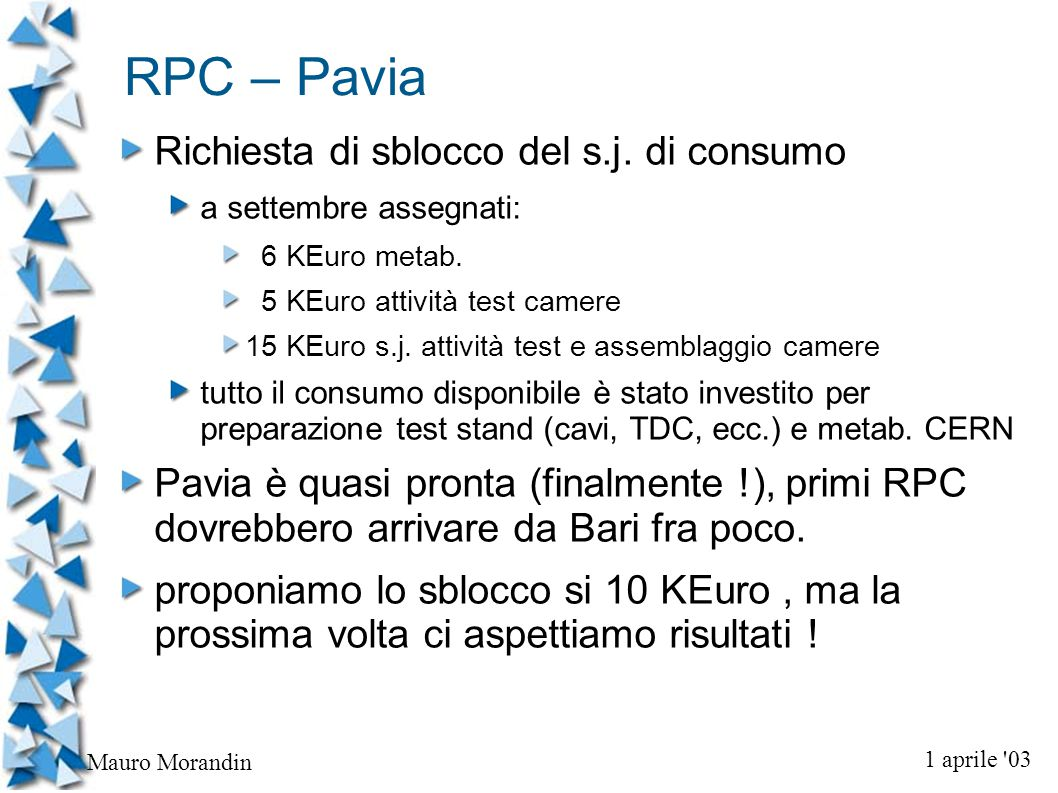 1 aprile 03 Mauro Morandin RPC – Bari comunicazione utilizzo fondi MOF-B a settembre assegnati 68 KEuro previsto utilizzo 34.6 KEuro per allestimento laboratorio RPC al CERN dovrebbe coprire gran parte delle necessità nuova richiesta: 10 KEuro per completare il sistema di trigger a Bari (scintill.
