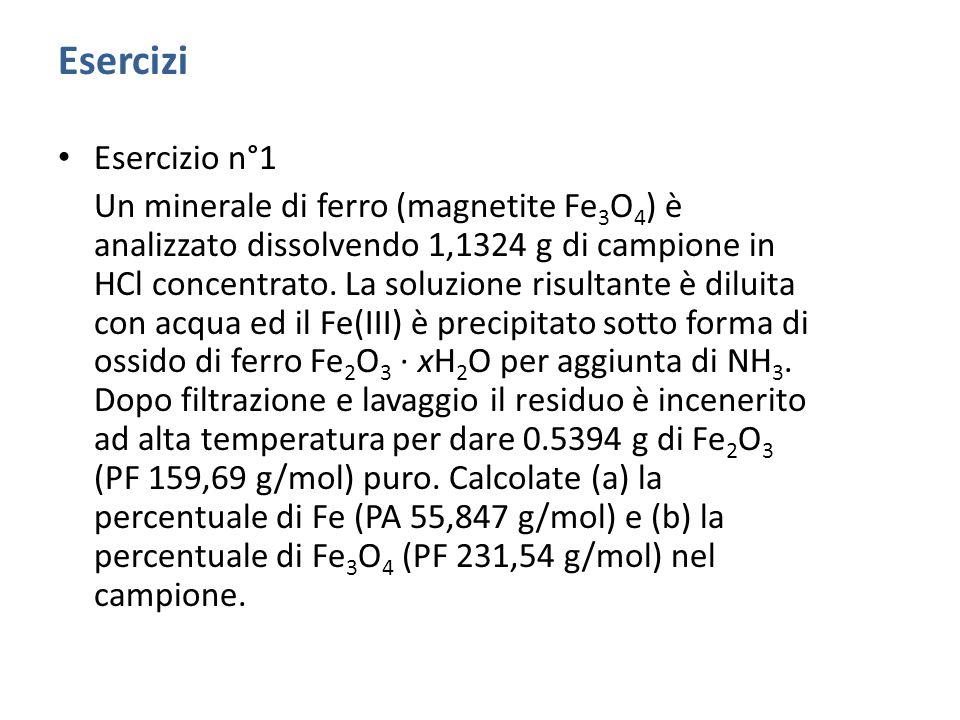 Esercizi Esercizio n°1 Un minerale di ferro (magnetite Fe 3 O 4 ) è analizzato dissolvendo 1,1324 g di campione in HCl concentrato.