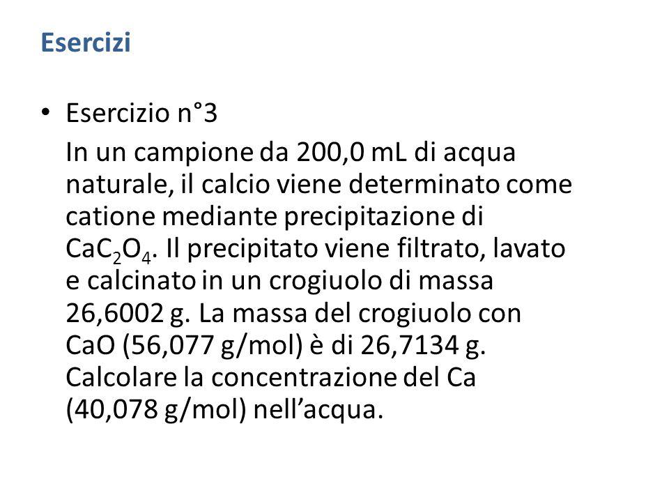 Esercizi Esercizio n°3 In un campione da 200,0 mL di acqua naturale, il calcio viene determinato come catione mediante precipitazione di CaC 2 O 4.
