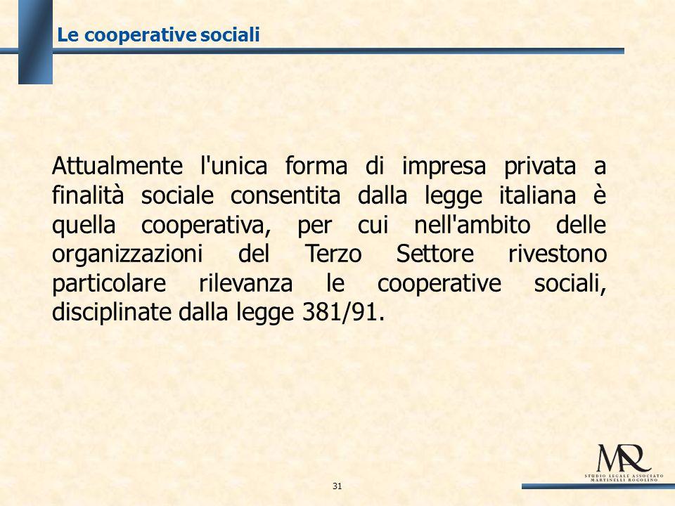 Le cooperative sociali Attualmente l unica forma di impresa privata a finalità sociale consentita dalla legge italiana è quella cooperativa, per cui nell ambito delle organizzazioni del Terzo Settore rivestono particolare rilevanza le cooperative sociali, disciplinate dalla legge 381/91.