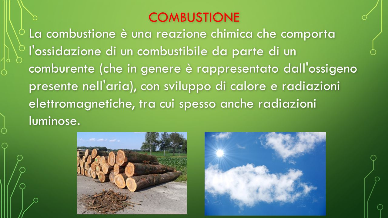 COMBUSTIONE La combustione è una reazione chimica che comporta l ossidazione di un combustibile da parte di un comburente (che in genere è rappresentato dall ossigeno presente nell aria), con sviluppo di calore e radiazioni elettromagnetiche, tra cui spesso anche radiazioni luminose.