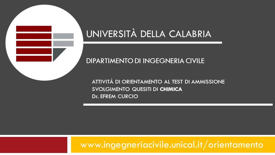 www.ingegneriacivile.unical.it/orientamento UNIVERSITÀ DELLA CALABRIA DIPARTIMENTO DI INGEGNERIA CIVILE ATTIVITÀ DI ORIENTAMENTO AL TEST DI AMMISSIONE SVOLGIMENTO QUESITI DI CHIMICA Dr.