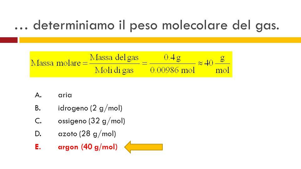 … determiniamo il peso molecolare del gas. A.aria B.idrogeno (2 g/mol) C.ossigeno (32 g/mol) D.azoto (28 g/mol) E.argon (40 g/mol)