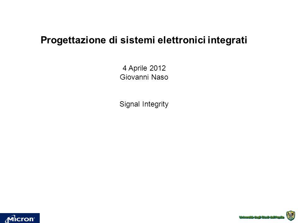 Progettazione di sistemi elettronici integrati 4 Aprile 2012 Giovanni Naso Signal Integrity