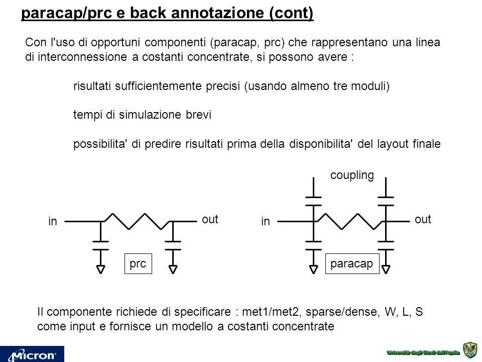 paracap/prc e back annotazione (cont) Con l uso di opportuni componenti (paracap, prc) che rappresentano una linea di interconnessione a costanti concentrate, si possono avere : risultati sufficientemente precisi (usando almeno tre moduli) tempi di simulazione brevi possibilita di predire risultati prima della disponibilita del layout finale in out coupling paracap in out prc Il componente richiede di specificare : met1/met2, sparse/dense, W, L, S come input e fornisce un modello a costanti concentrate